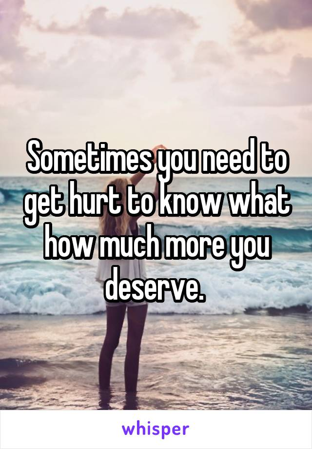Sometimes you need to get hurt to know what how much more you deserve.