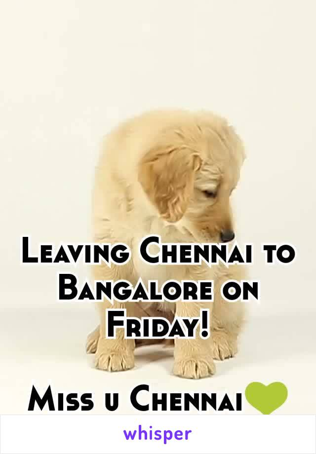 Leaving Chennai to Bangalore on Friday!  Miss u Chennai💚
