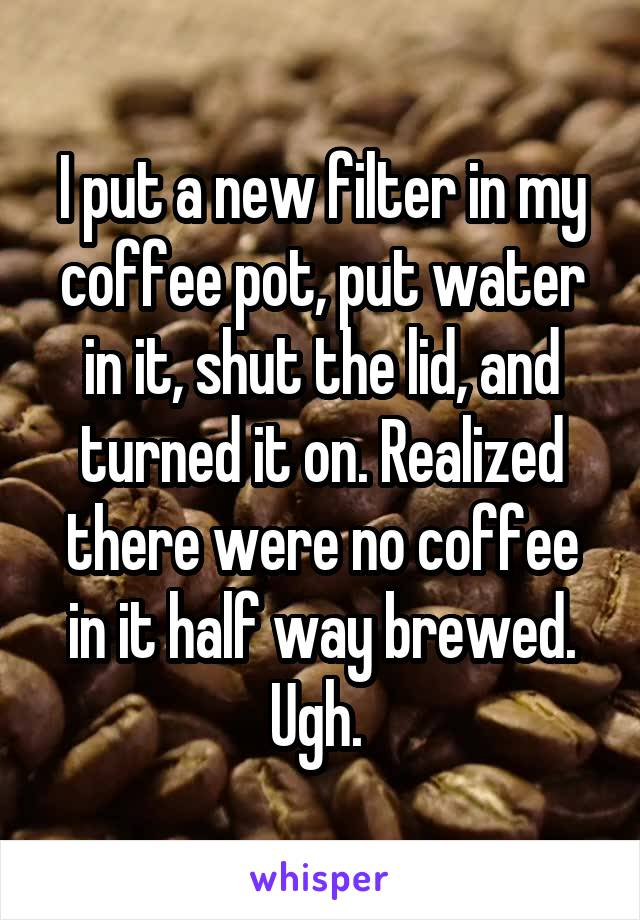 I put a new filter in my coffee pot, put water in it, shut the lid, and turned it on. Realized there were no coffee in it half way brewed. Ugh.
