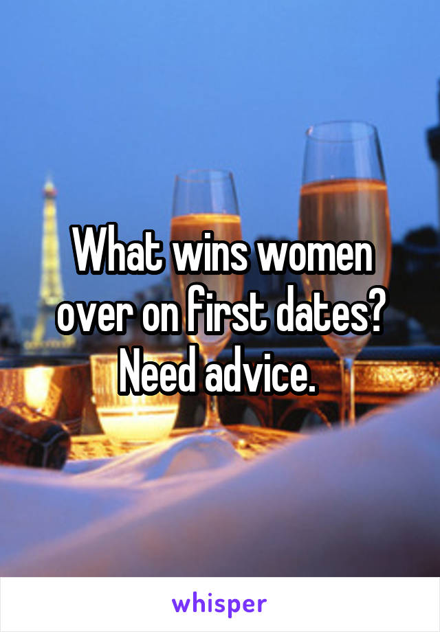 What wins women over on first dates? Need advice.
