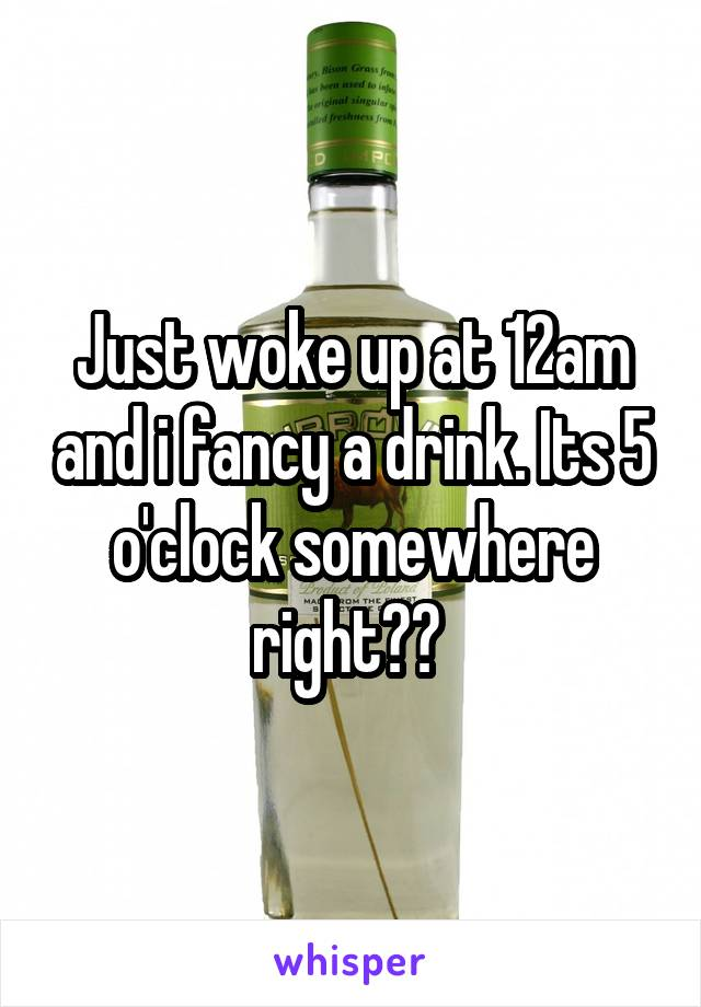 Just woke up at 12am and i fancy a drink. Its 5 o'clock somewhere right??