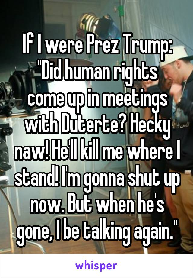 """If I were Prez Trump: """"Did human rights come up in meetings with Duterte? Hecky naw! He'll kill me where I stand! I'm gonna shut up now. But when he's gone, I be talking again."""""""