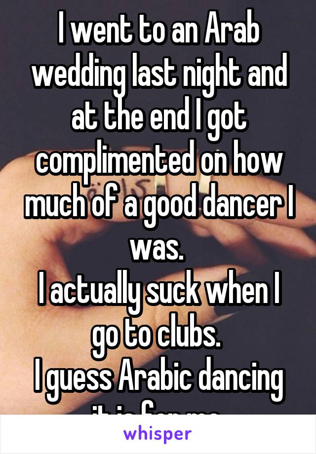 I went to an Arab wedding last night and at the end I got complimented on how much of a good dancer I was.  I actually suck when I go to clubs.  I guess Arabic dancing it is for me