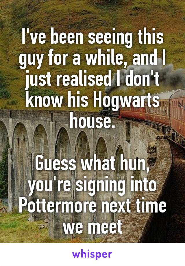 I've been seeing this guy for a while, and I just realised I don't know his Hogwarts house.  Guess what hun, you're signing into Pottermore next time we meet