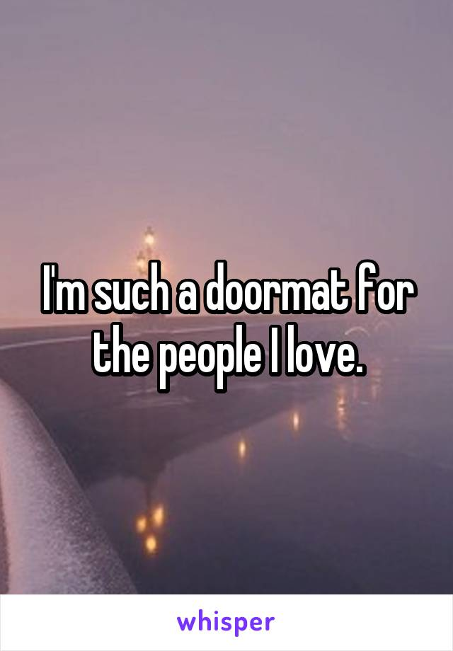 I'm such a doormat for the people I love.