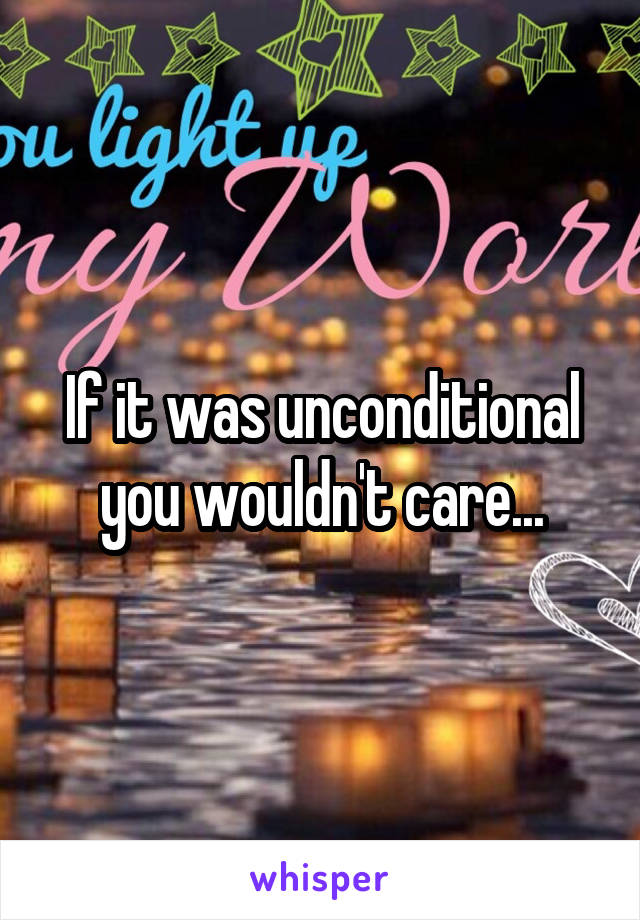 If it was unconditional you wouldn't care...