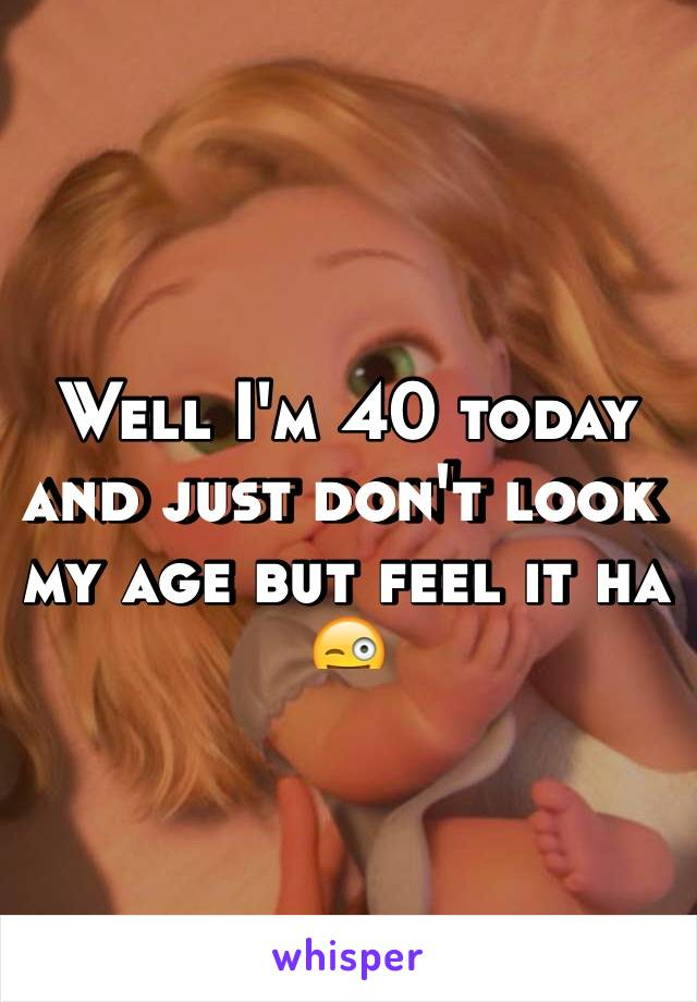 Well I'm 40 today and just don't look my age but feel it ha 😜