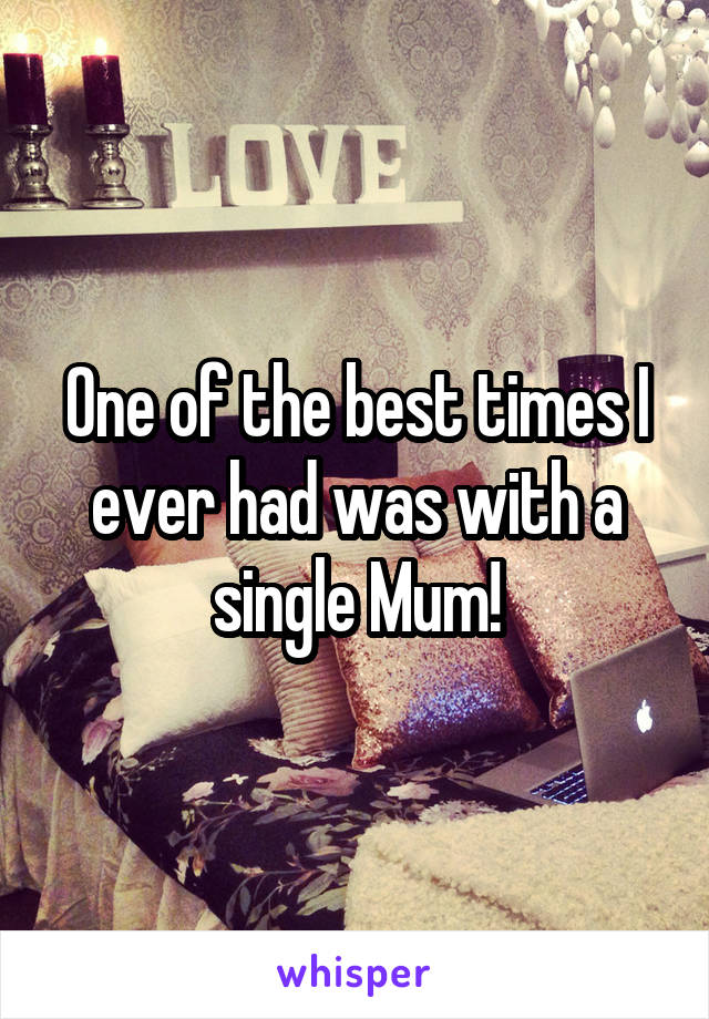 One of the best times I ever had was with a single Mum!