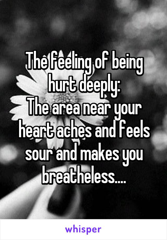 The feeling of being hurt deeply: The area near your heart aches and feels sour and makes you breatheless....