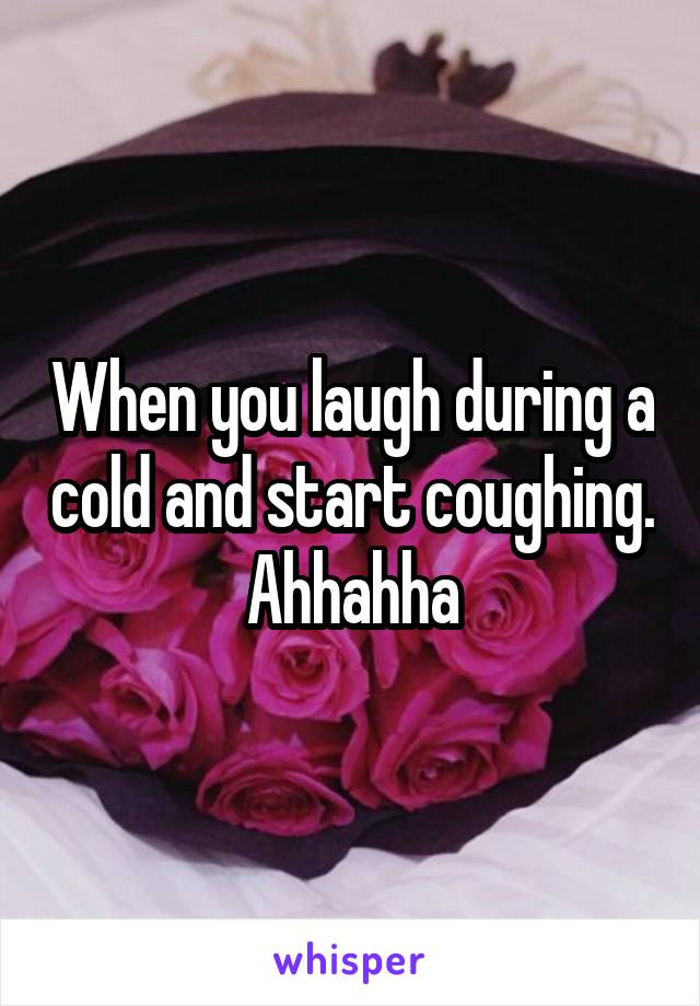 When you laugh during a cold and start coughing. Ahhahha