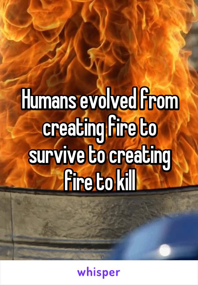 Humans evolved from creating fire to survive to creating fire to kill