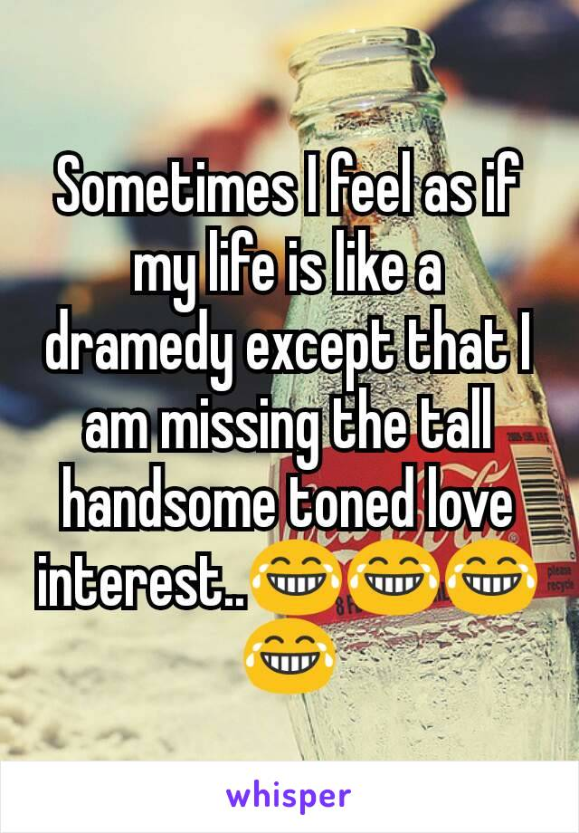 Sometimes I feel as if my life is like a dramedy except that I am missing the tall handsome toned love interest..😂😂😂😂