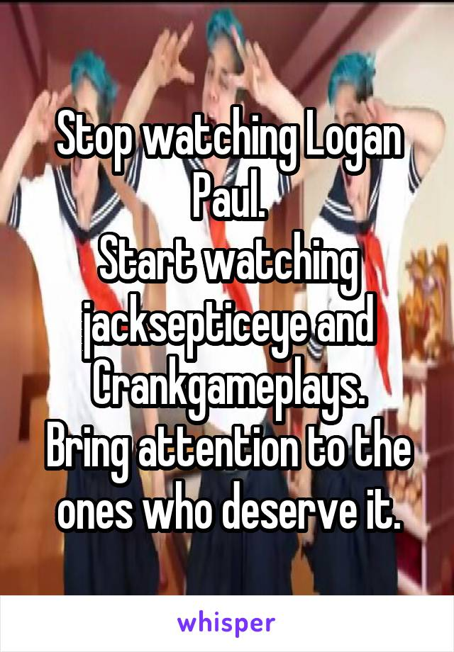 Stop watching Logan Paul. Start watching jacksepticeye and Crankgameplays. Bring attention to the ones who deserve it.