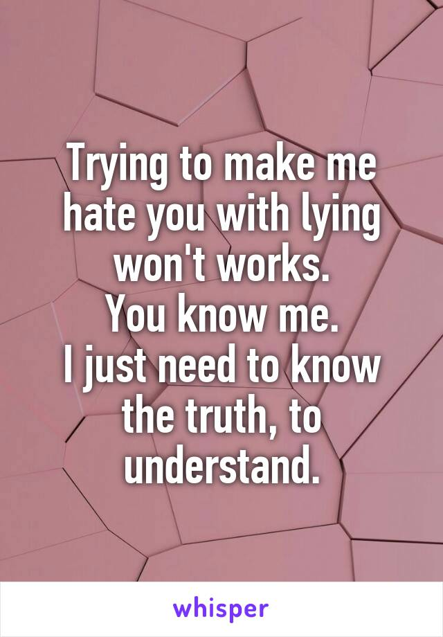 Trying to make me hate you with lying won't works. You know me. I just need to know the truth, to understand.