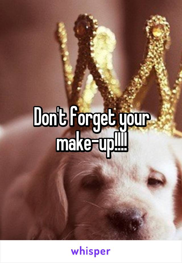 Don't forget your make-up!!!!