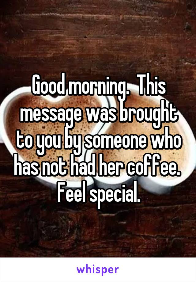 Good morning.  This message was brought to you by someone who has not had her coffee.  Feel special.