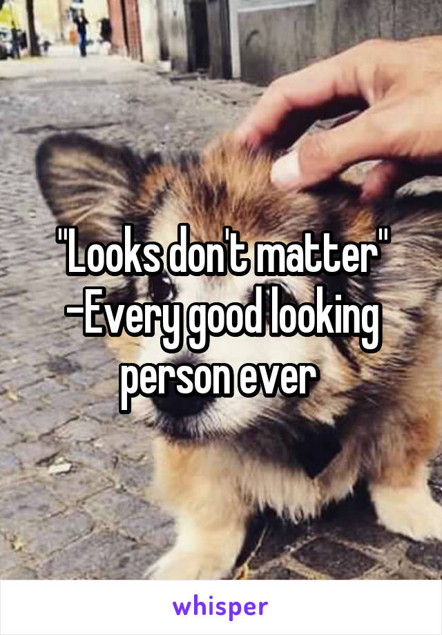 """Looks don't matter"" -Every good looking person ever"