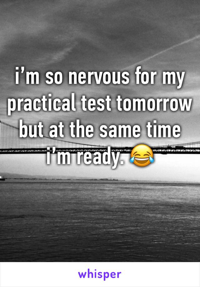 i'm so nervous for my practical test tomorrow but at the same time i'm ready. 😂