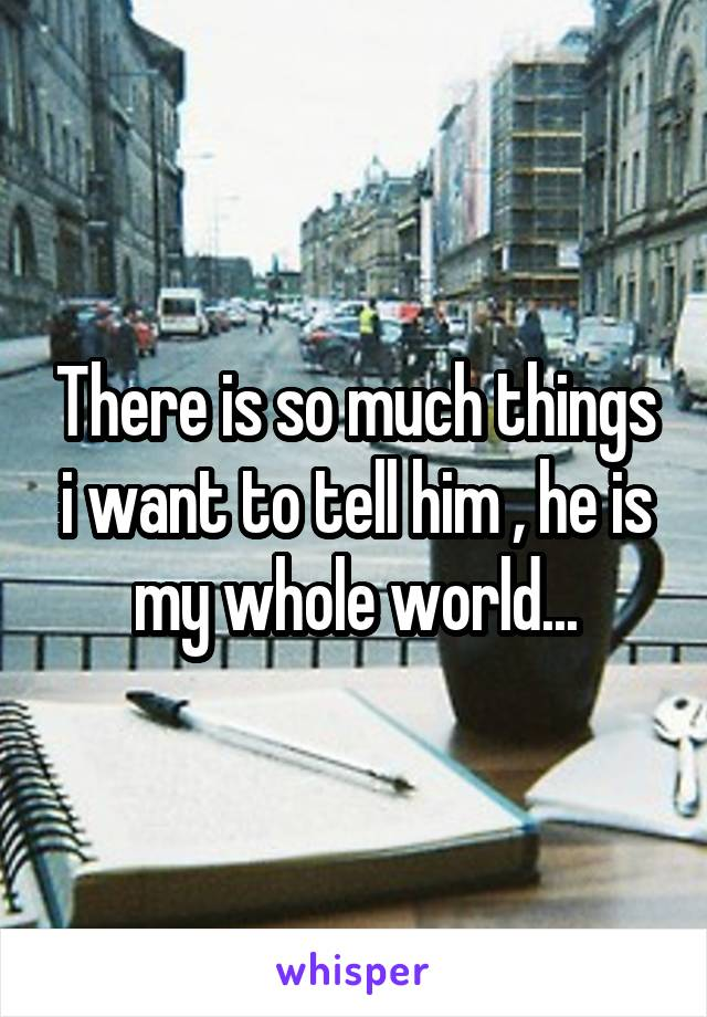 There is so much things i want to tell him , he is my whole world...