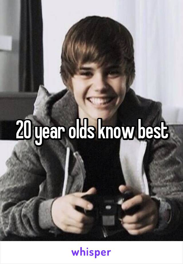 20 year olds know best
