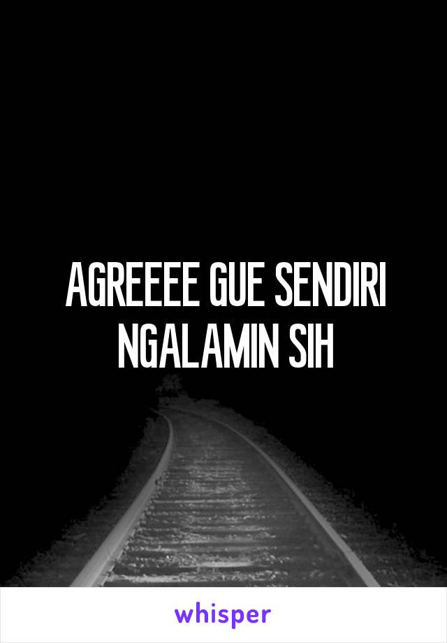 AGREEEE GUE SENDIRI NGALAMIN SIH