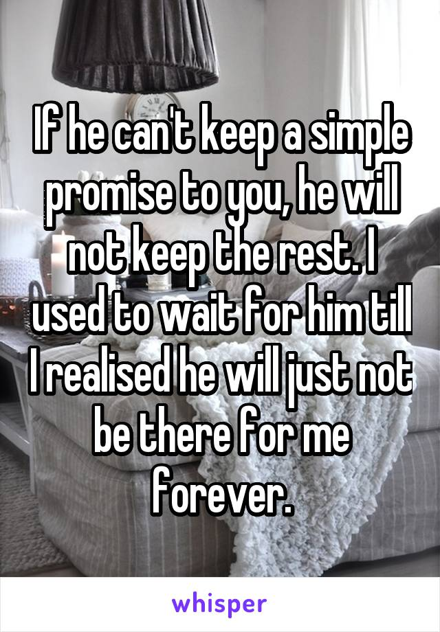 If he can't keep a simple promise to you, he will not keep the rest. I used to wait for him till I realised he will just not be there for me forever.