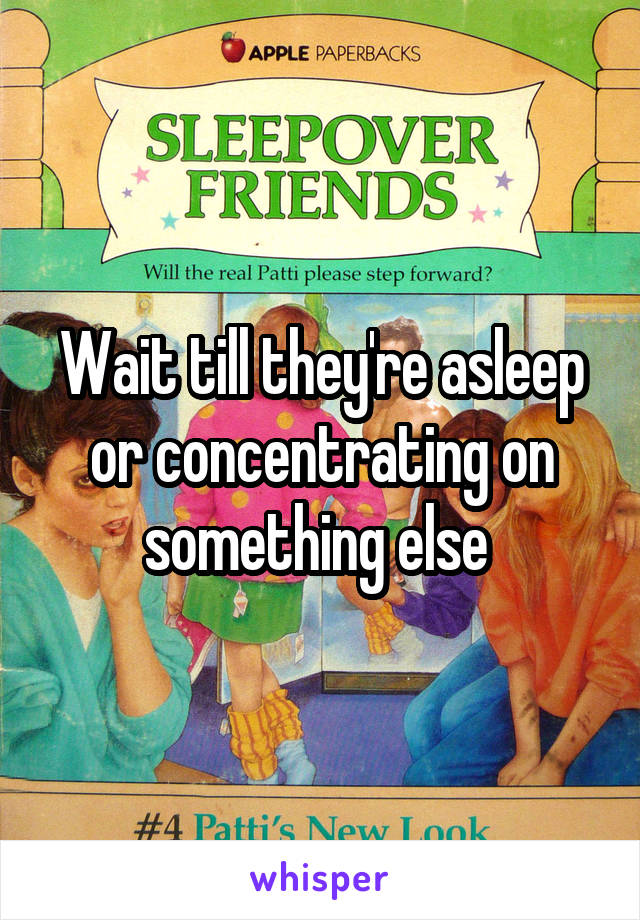 Wait till they're asleep or concentrating on something else