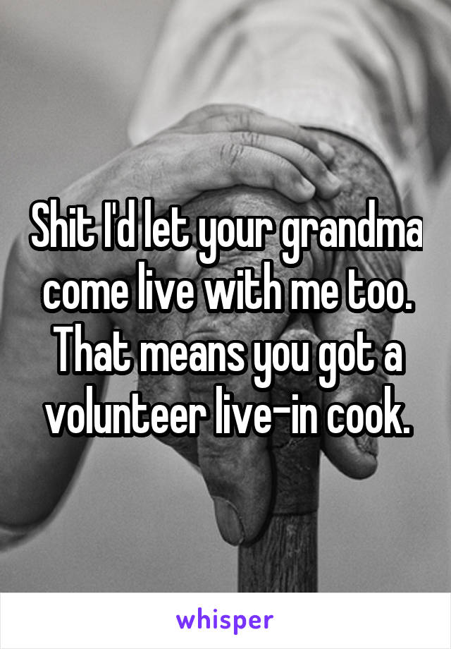 Shit I'd let your grandma come live with me too. That means you got a volunteer live-in cook.