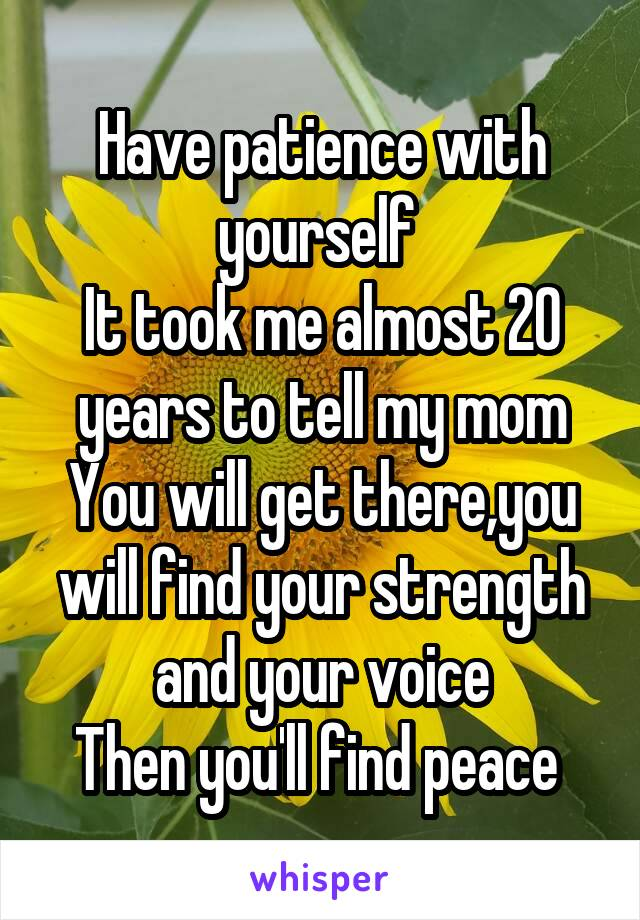 Have patience with yourself  It took me almost 20 years to tell my mom You will get there,you will find your strength and your voice Then you'll find peace