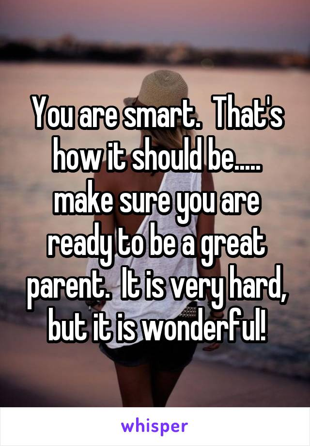 You are smart.  That's how it should be..... make sure you are ready to be a great parent.  It is very hard, but it is wonderful!