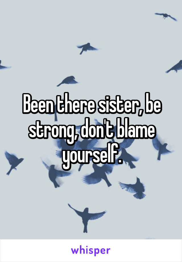 Been there sister, be strong, don't blame yourself.
