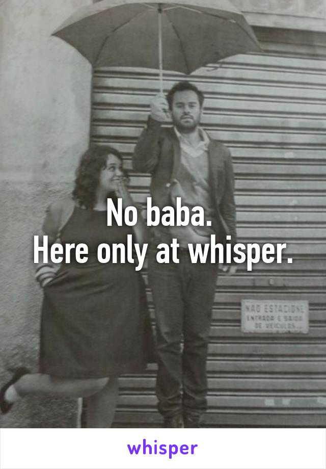 No baba.  Here only at whisper.