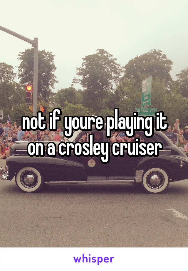not if youre playing it on a crosley cruiser