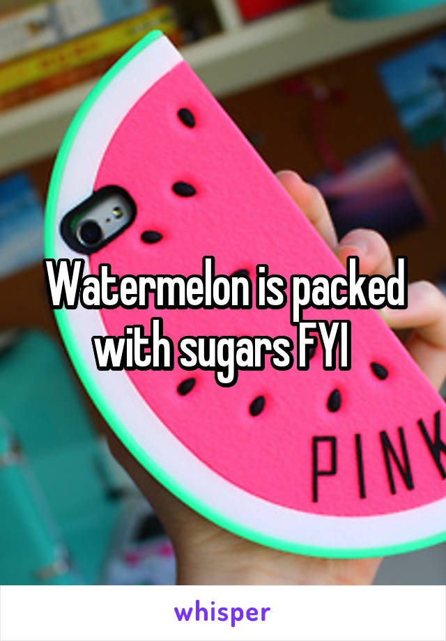 Watermelon is packed with sugars FYI