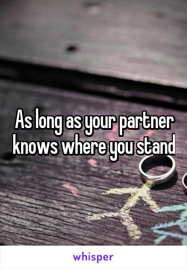 As long as your partner knows where you stand