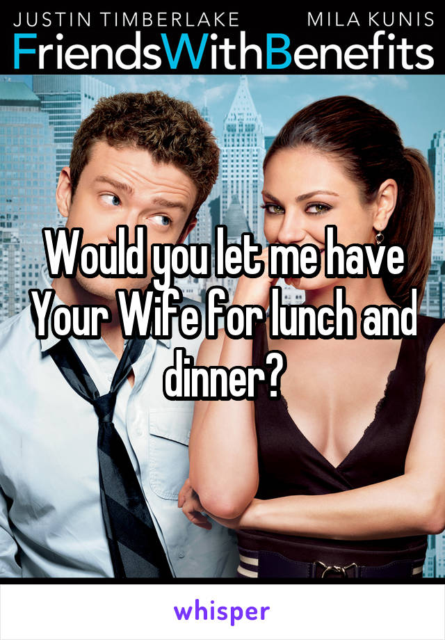 Would you let me have Your Wife for lunch and dinner?