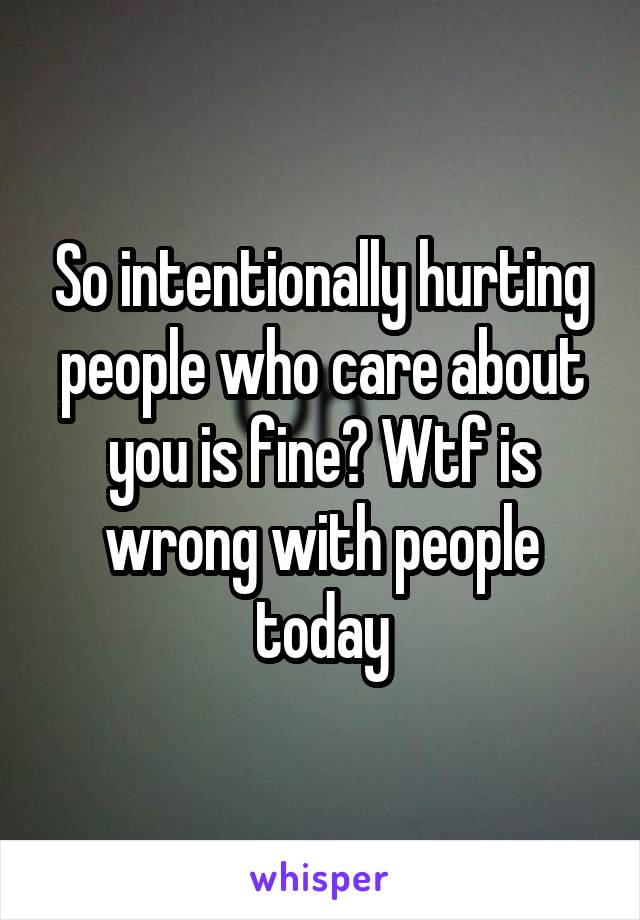 So intentionally hurting people who care about you is fine? Wtf is wrong with people today