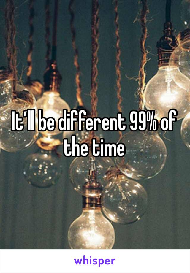 It'll be different 99% of the time