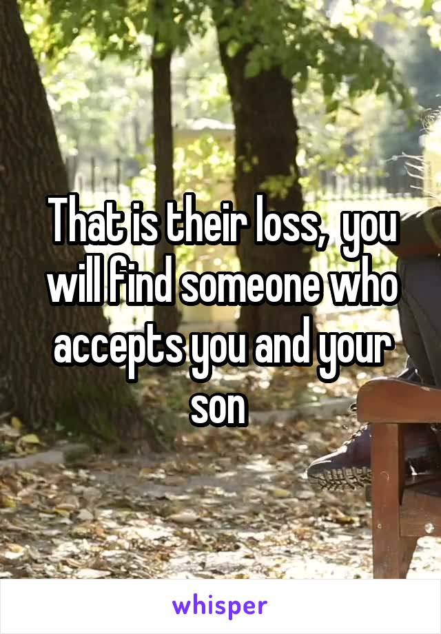 That is their loss,  you will find someone who accepts you and your son