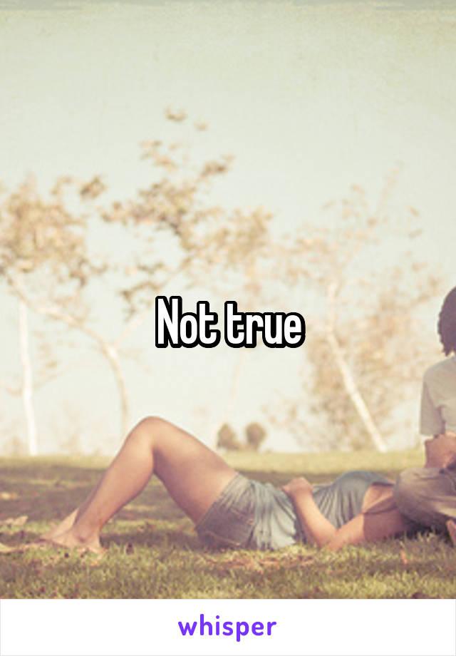 Not true