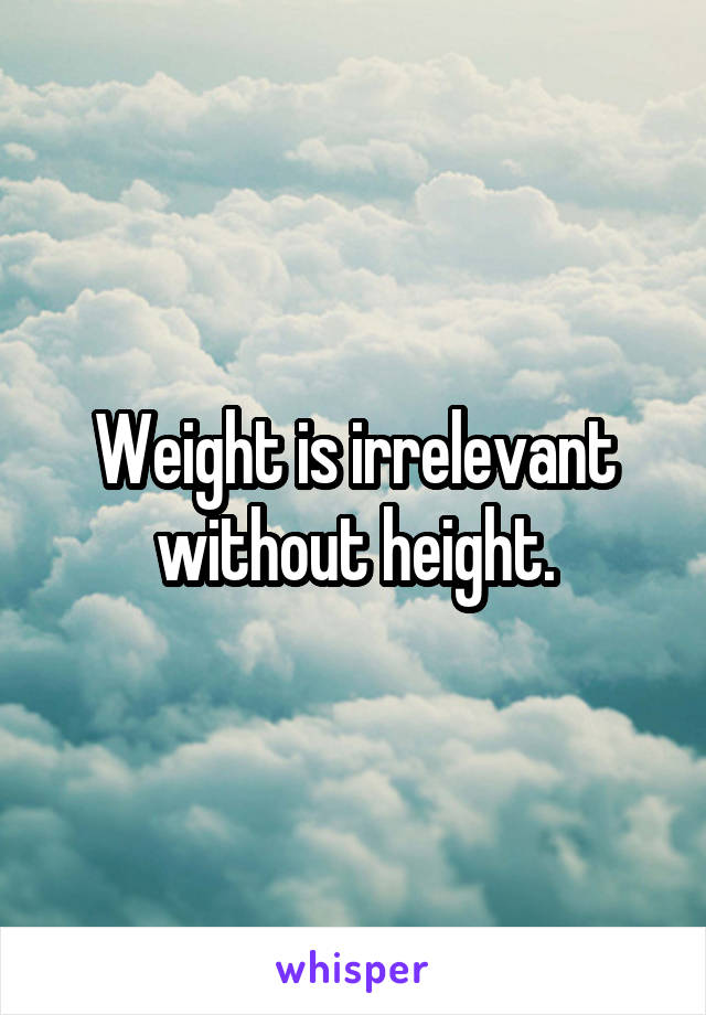 Weight is irrelevant without height.