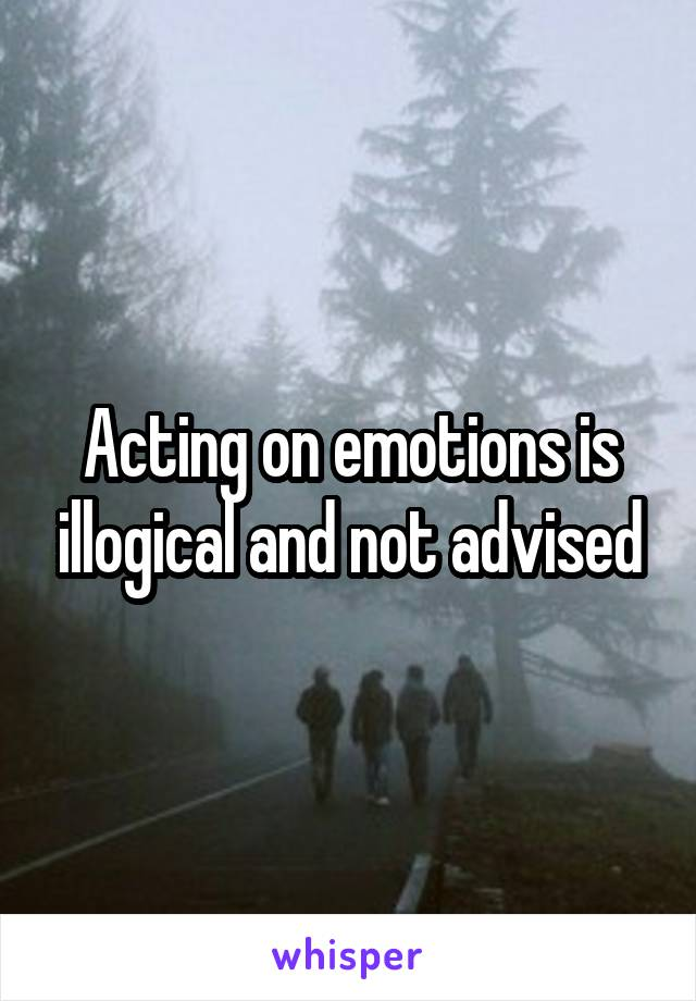 Acting on emotions is illogical and not advised