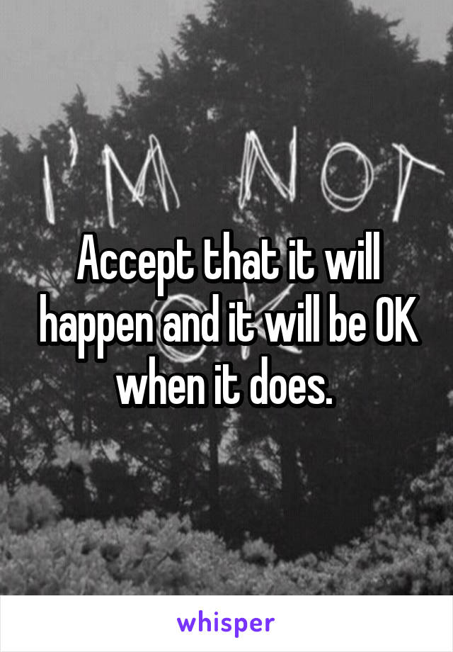 Accept that it will happen and it will be OK when it does.
