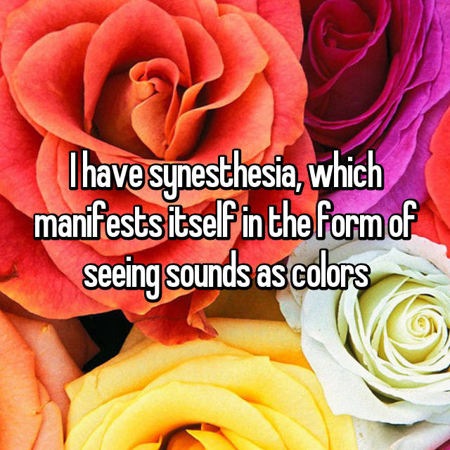 I have synesthesia, which manifests itself in the form of seeing sounds as colors