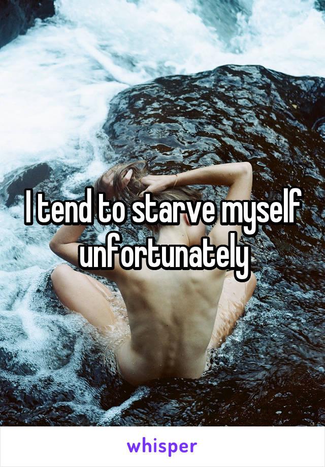 I tend to starve myself unfortunately