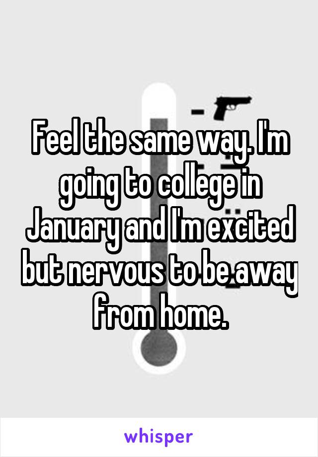 Feel the same way. I'm going to college in January and I'm excited but nervous to be away from home.