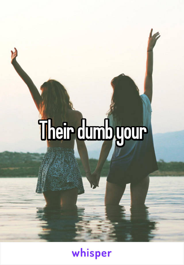 Their dumb your