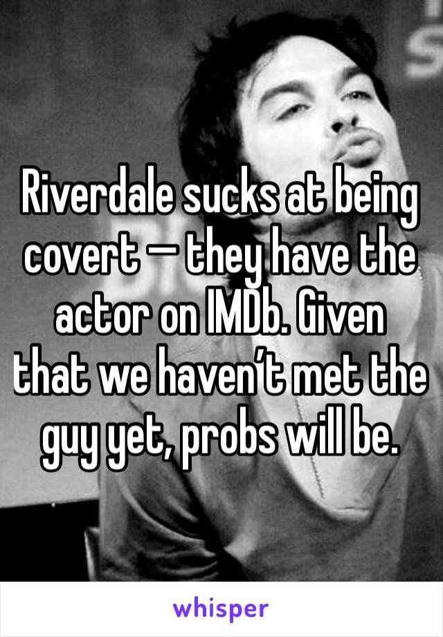 Riverdale sucks at being covert — they have the actor on IMDb. Given that we haven't met the guy yet, probs will be.