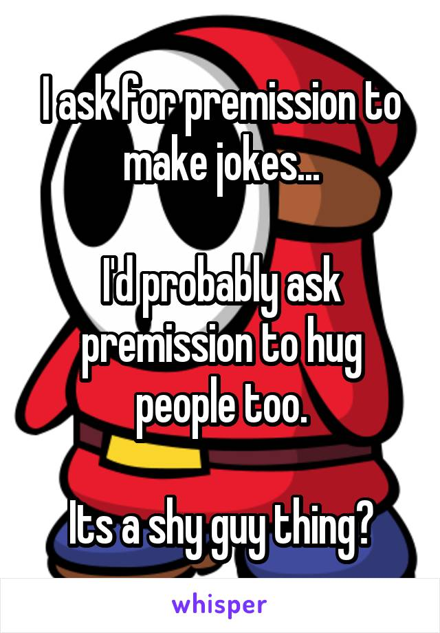 I ask for premission to make jokes...  I'd probably ask premission to hug people too.  Its a shy guy thing?