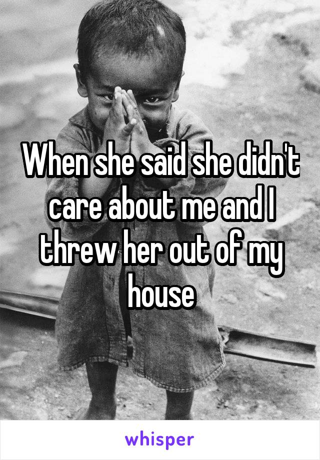 When she said she didn't care about me and I threw her out of my house